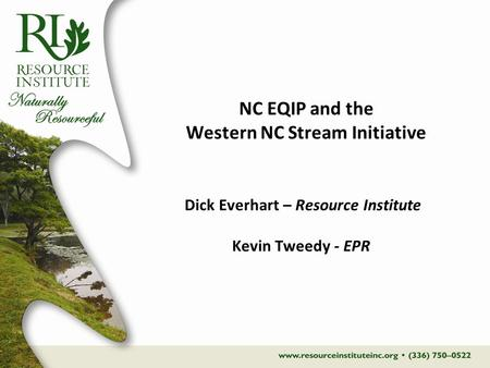 NC EQIP and the Western NC Stream Initiative Dick Everhart – Resource Institute Kevin Tweedy - EPR.