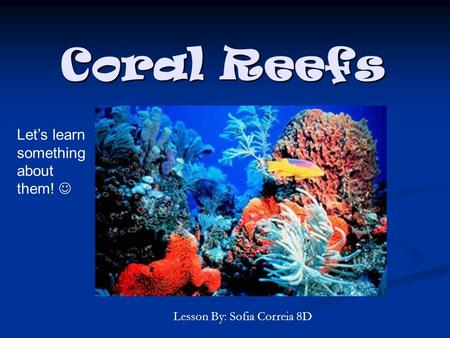 Coral Reefs Lesson By: Sofia Correia 8D Let's learn something about them!