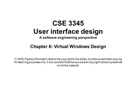 CSE 3345 User interface design A software engineering perspective Chapter 6: Virtual Windows Design © 2005, Pearson Education retains the copyright to.