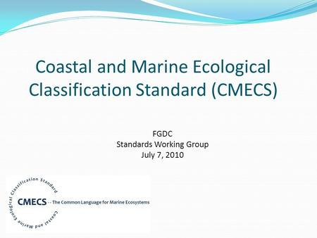 Coastal and Marine Ecological Classification Standard (CMECS) FGDC Standards Working Group July 7, 2010.