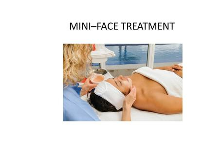 MINI–FACE TREATMENT. MINI–FACE TREATMENT PROTOCOL Preparation – set table, prepare room – moisten & warm 2 hand towels – warm products to be used in a.