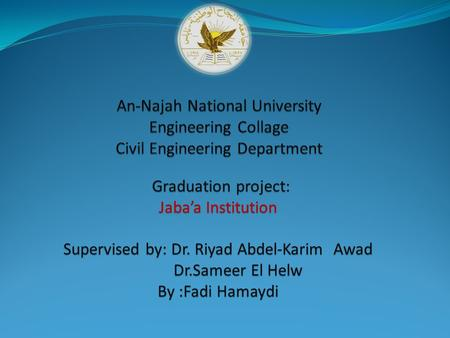 Graduation project: Jaba'a Institution Supervised by: Dr. Riyad Abdel-Karim Awad Dr.Sameer El Helw Dr.Sameer El Helw By :Fadi Hamaydi.