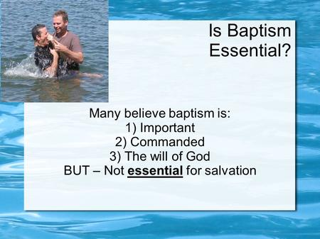 Is Baptism Essential? Many believe baptism is: 1) Important 2) Commanded 3) The will of God BUT – Not essential for salvation.