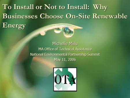 To Install or Not to Install: Why Businesses Choose On-Site Renewable Energy Michelle Miilu MA Office of Technical Assistance National Environmental Partnership.
