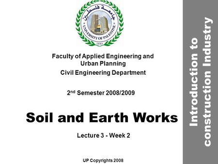 Soil and Earth Works Faculty of Applied Engineering and Urban Planning Civil Engineering Department Lecture 3 - Week 2 2 nd Semester 2008/2009 UP Copyrights.