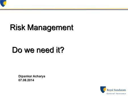 Risk Management Do we need it? Dipankar Acharya 07.08.2014.
