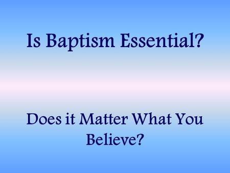 Does it Matter What You Believe? Is Baptism Essential?