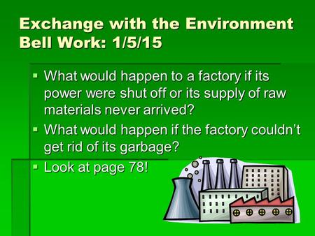 Exchange with the Environment Bell Work: 1/5/15  What would happen to a factory if its power were shut off or its supply of raw materials never arrived?