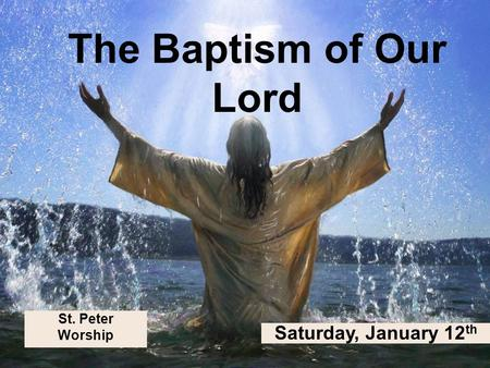 St. Peter Worship The Baptism of Our Lord Saturday, January 12 th.