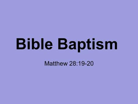 Bible Baptism Matthew 28:19-20. 19 Go therefore and make disciples of all the nations, baptizing them in the name of the Father and of the Son and of.
