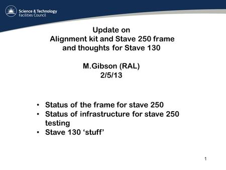 Update on Alignment kit and Stave 250 frame and thoughts for Stave 130 M.Gibson (RAL) 2/5/13 1 Status of the frame for stave 250 Status of infrastructure.
