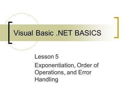 Visual Basic.NET BASICS Lesson 5 Exponentiation, Order of Operations, and Error Handling.