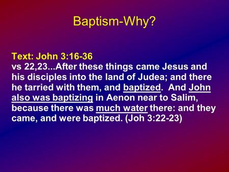 Baptism-Why? Text: John 3:16-36 vs 22,23...After these things came Jesus and his disciples into the land of Judea; and there he tarried with them, and.