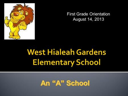 First Grade <strong>Orientation</strong> August 14, 2013.  <strong>Kindergarten</strong> and First Grade 8:20 am – 1:50 pm DAILY  Second, Third, Fourth, and Fifth Grade 8:35 am – 3:05.