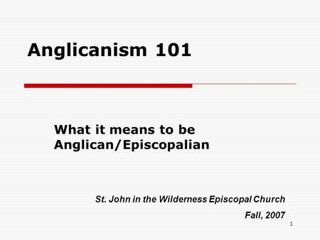 1 Anglicanism 101 What it means to be Anglican/Episcopalian St. John in the Wilderness Episcopal Church Fall, 2007.