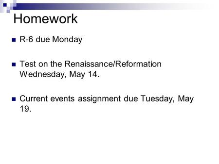 Homework R-6 due Monday Test on the Renaissance/Reformation Wednesday, May 14. Current events assignment due Tuesday, May 19.