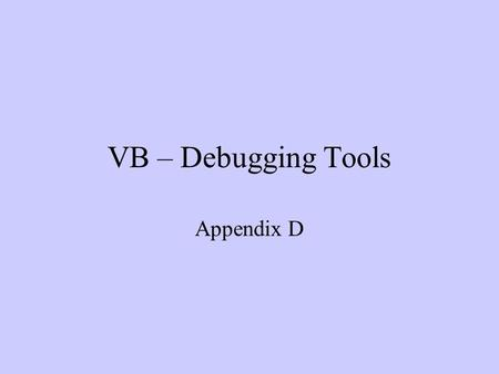 VB – Debugging Tools Appendix D. Why do we need debugging? Every program has errors, and the process of finding these errors is debugging Types of errors.