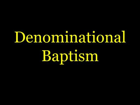 Denominational Baptism.  Most religious groups practice some rite they call baptism  BUT:  Is it the ONE baptism – Eph. 4:4,5  Why is denominational.