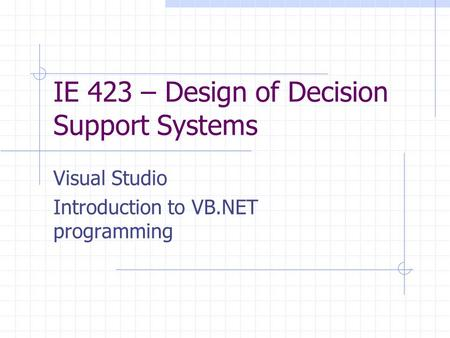 IE 423 – Design of Decision Support Systems Visual Studio Introduction to VB.NET programming.