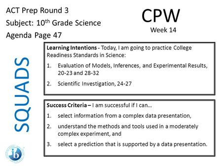 SQUADS ACT Prep Round 3 Subject: 10 th Grade Science Agenda Page 47 Learning Intentions - Today, I am going to practice College Readiness Standards in.