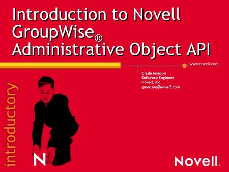 Introduction to Novell GroupWise ® Administrative Object API Glade Monson Software Engineer Novell, Inc.
