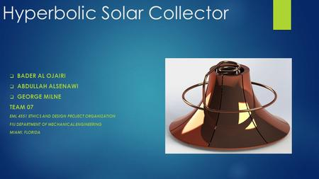 Hyperbolic Solar Collector  BADER AL OJAIRI  ABDULLAH ALSENAWI  GEORGE MILNE TEAM 07 EML 4551 ETHICS AND DESIGN PROJECT ORGANIZATION FIU DEPARTMENT.