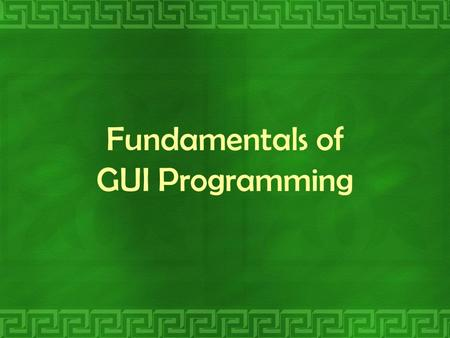 Fundamentals of GUI Programming. Objectives: At the end of the session, you should be able to: describe the guidelines that are used for creating user-friendly.