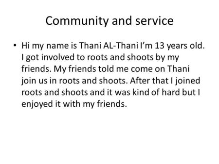 Community and service Hi my name is Thani AL-Thani I'm 13 years old. I got involved to roots and shoots by my friends. My friends told me come on Thani.