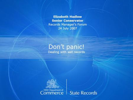 Don't panic! Dealing with wet records Elizabeth Hadlow Senior Conservator Records Manager's Forum 24 July 2007.