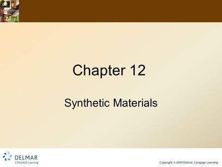 Copyright © 2009 Delmar, Cengage Learning Chapter 12 Synthetic Materials.