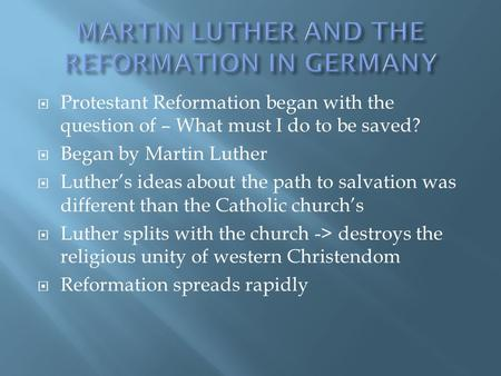  Protestant Reformation began with the question of – What must I do to be saved?  Began by Martin Luther  Luther's ideas about the path to salvation.