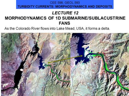 1 LECTURE 12 MORPHODYNAMICS OF 1D SUBMARINE/SUBLACUSTRINE FANS CEE 598, GEOL 593 TURBIDITY CURRENTS: MORPHODYNAMICS AND DEPOSITS As the Colorado River.
