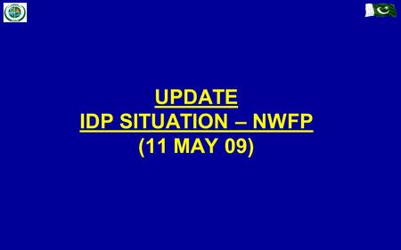 UPDATE IDP SITUATION – NWFP (11 MAY 09). Previous IDPs (Prior to Military Op) Fresh Influx (Post Military Op) IDP Management (In / Off Camp) Disaster.