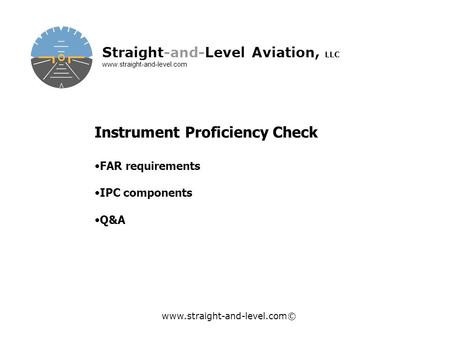 Www.straight-and-level.com© Straight-and-Level Aviation, LLC www.straight-and-level.com Instrument Proficiency Check FAR requirements IPC components Q&A.