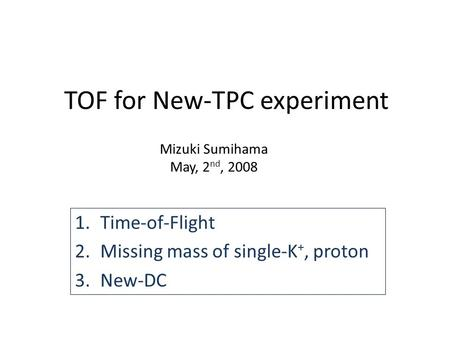 TOF for New-TPC experiment 1.Time-of-Flight 2.Missing mass of single-K +, proton 3.New-DC Mizuki Sumihama May, 2 nd, 2008.