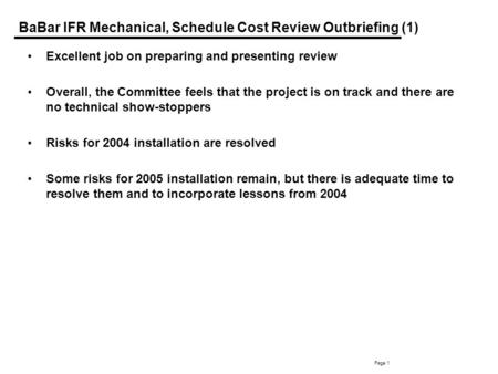 Page 1 BaBar IFR Mechanical, Schedule Cost Review Outbriefing (1) Excellent job on preparing and presenting review Overall, the Committee feels that the.