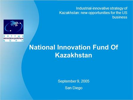 National Innovation Fund Of Kazakhstan Industrial-innovative strategy of Kazakhstan: new opportunities for the US business September 9, 2005 San Diego.