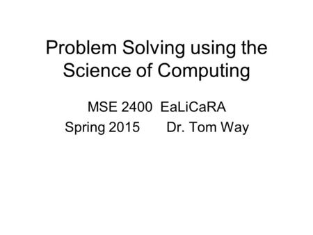 Problem Solving using the Science of Computing MSE 2400 EaLiCaRA Spring 2015 Dr. Tom Way.