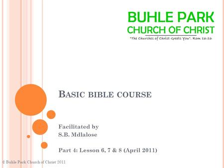 B ASIC BIBLE COURSE Facilitated by S.B. Mdlalose Part 4: Lesson 6, 7 & 8 (April 2011) © Buhle Park Church of Christ 2011.