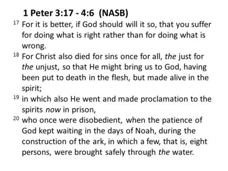 1 Peter 3:17 - 4:6 (NASB) 17 For it is better, if God should will it so, that you suffer for doing what is right rather than for doing what is wrong.