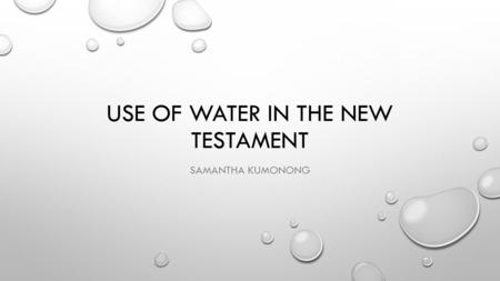 USE OF WATER IN THE NEW TESTAMENT SAMANTHA KUMONONG.