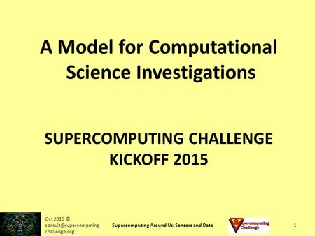 SUPERCOMPUTING CHALLENGE KICKOFF 2015 A Model for Computational Science Investigations Oct 2015 © challenge.org Supercomputing Around.