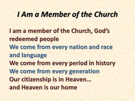 I Am a Member of the Church I am a member of the Church, God's redeemed people We come from every nation and race and language We come from every period.