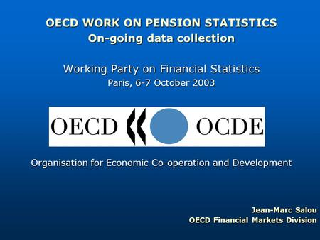OECD WORK ON PENSION STATISTICS On-going data collection Working Party on Financial Statistics Paris, 6-7 October 2003 Organisation for Economic Co-operation.