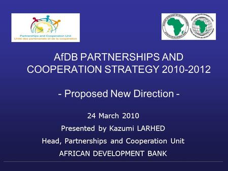 AfDB PARTNERSHIPS AND COOPERATION STRATEGY 2010-2012 - Proposed New Direction - 24 March 2010 Presented by Kazumi LARHED Head, Partnerships and Cooperation.