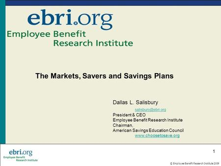 © Employee Benefit Research Institute 2009 1 The Markets, Savers and Savings Plans Dallas L. Salisbury President & CEO Employee Benefit.