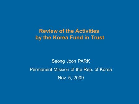Review of the Activities by the Korea Fund in Trust Seong Joon PARK Permanent Mission of the Rep. of Korea Nov. 5, 2009.