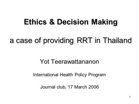 1 Ethics & Decision Making a case of providing RRT in Thailand Yot Teerawattananon International Health Policy Program Journal club, 17 March 2006.