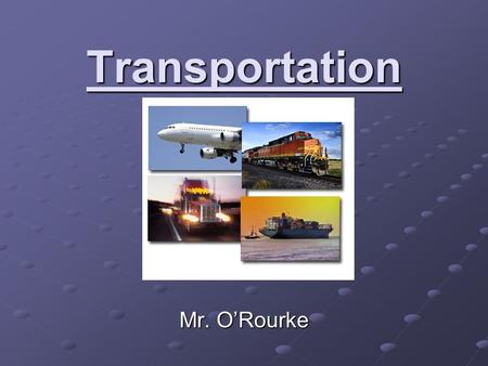 Transportation Mr. O'Rourke. What is Transportation? Transportation is the movement of people, goods, and animals from one location to another. Can be.