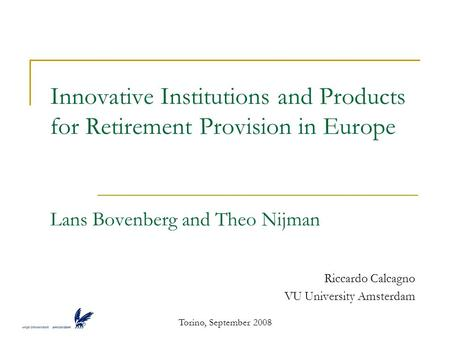 Torino, September 2008 Innovative Institutions and Products for Retirement Provision in Europe Lans Bovenberg and Theo Nijman Riccardo Calcagno VU University.